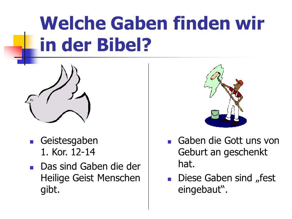 Welche Gaben finden wir in der Bibel? Geistesgaben 1. Kor. 12-14 Das sind Gaben die der Heilige Geist Menschen gibt. Gaben die Gott uns von Geburt an
