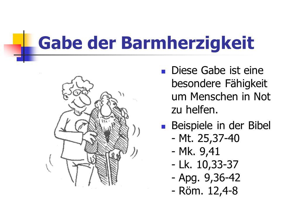 Gabe der Barmherzigkeit Diese Gabe ist eine besondere Fähigkeit um Menschen in Not zu helfen. Beispiele in der Bibel - Mt. 25,37-40 - Mk. 9,41 - Lk. 1