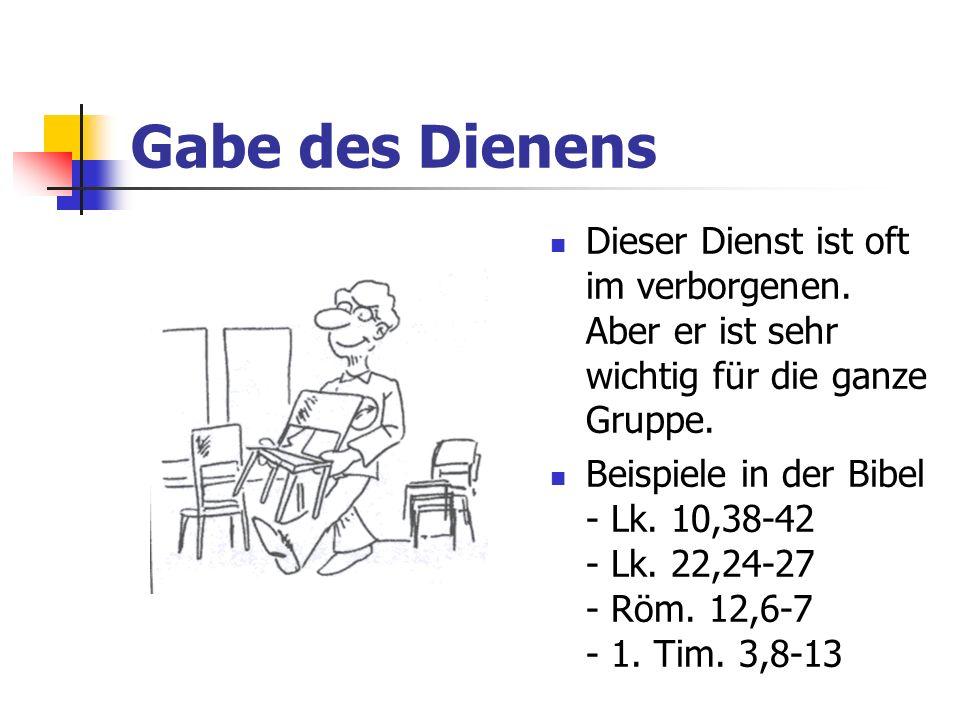 Gabe des Dienens Dieser Dienst ist oft im verborgenen. Aber er ist sehr wichtig für die ganze Gruppe. Beispiele in der Bibel - Lk. 10,38-42 - Lk. 22,2