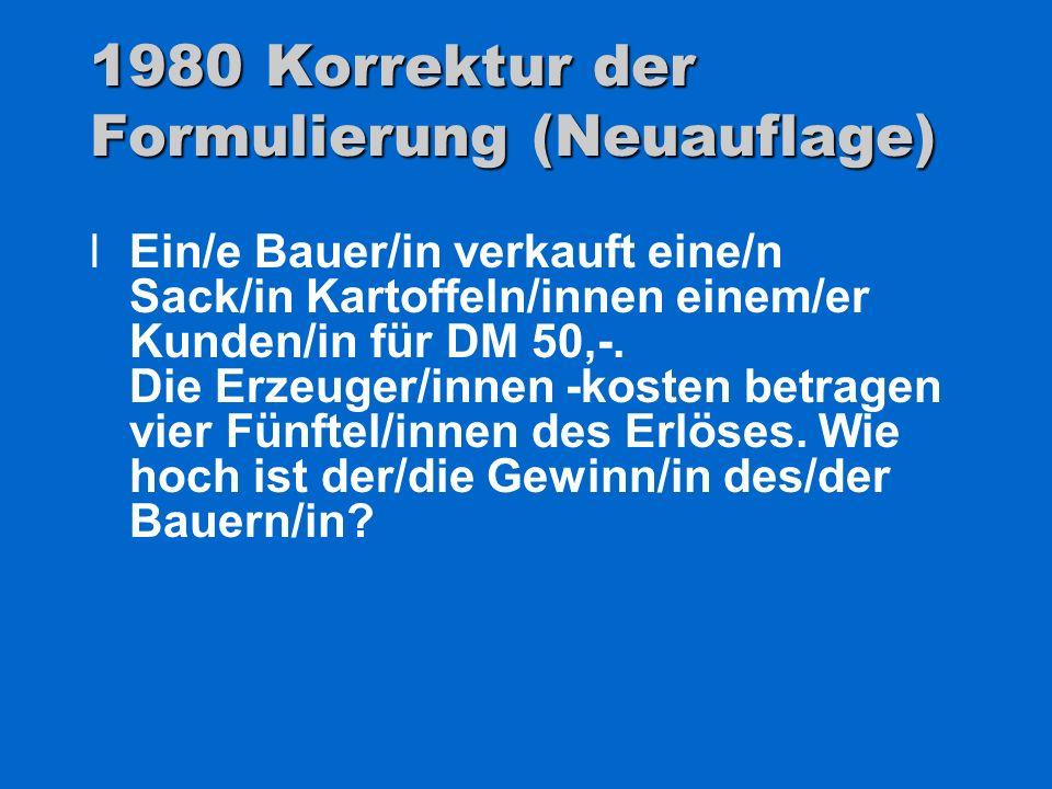 1980 Korrektur der Formulierung (Neuauflage) lEin/e Bauer/in verkauft eine/n Sack/in Kartoffeln/innen einem/er Kunden/in für DM 50,-. Die Erzeuger/inn