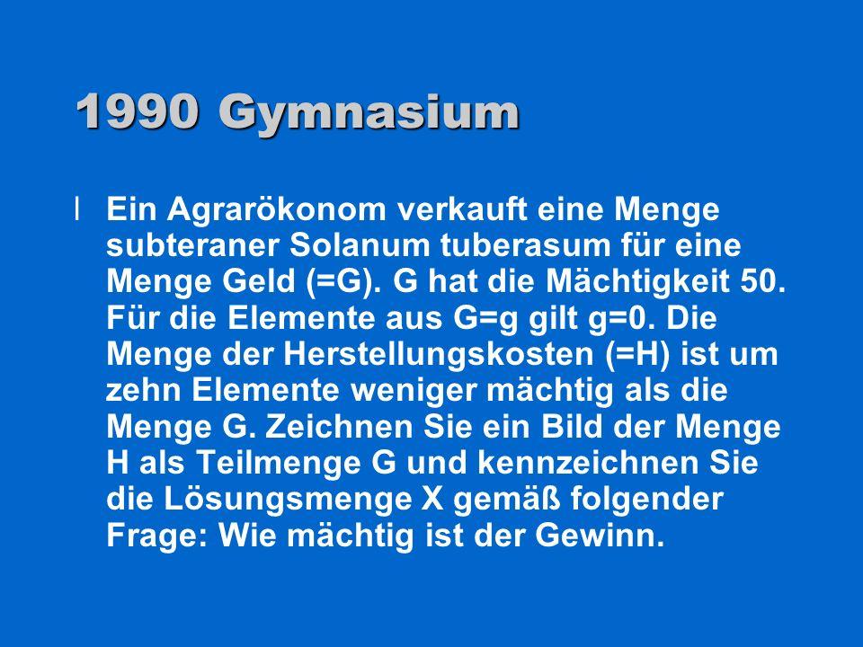1990 Gymnasium lEin Agrarökonom verkauft eine Menge subteraner Solanum tuberasum für eine Menge Geld (=G). G hat die Mächtigkeit 50. Für die Elemente