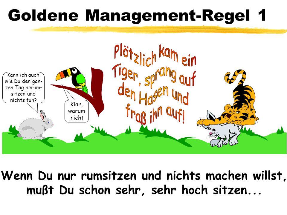 Goldene Management-Regel 1 Klar, warum nicht Kann ich auch wie Du den gan- zen Tag herum- sitzen und nichts tun? Wenn Du nur rumsitzen und nichts mach