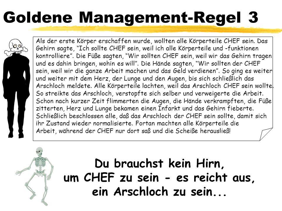 Goldene Management-Regel 3 Als der erste Körper erschaffen wurde, wollten alle Körperteile CHEF sein. Das Gehirn sagte, Ich sollte CHEF sein, weil ich