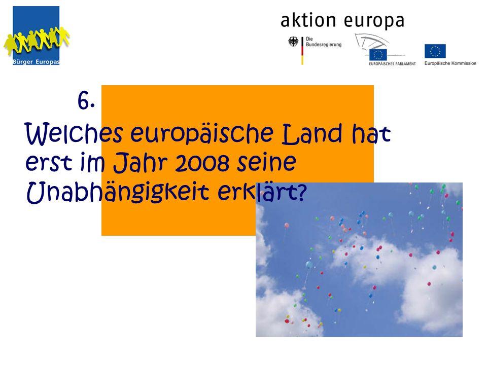 Welches europäische Land hat erst im Jahr 2008 seine Unabhängigkeit erklärt? 6.
