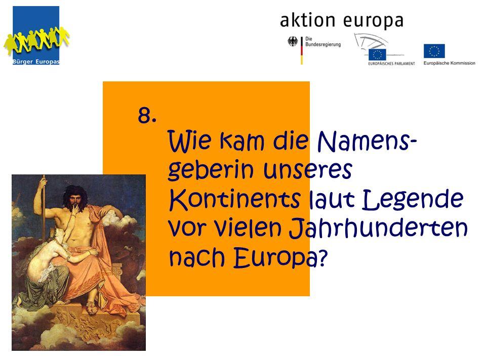 Wie kam die Namens- geberin unseres Kontinents laut Legende vor vielen Jahrhunderten nach Europa? 8.