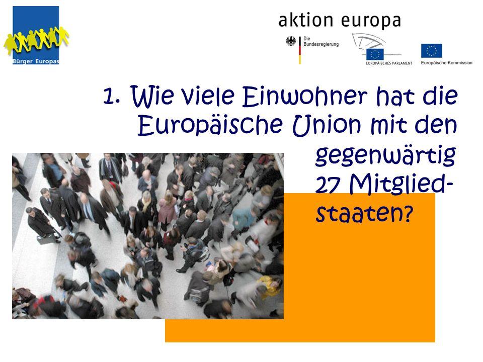 Wie viele Einwohner hat die Europäische Union mit den gegenwärtig 27 Mitglied- staaten? 1.