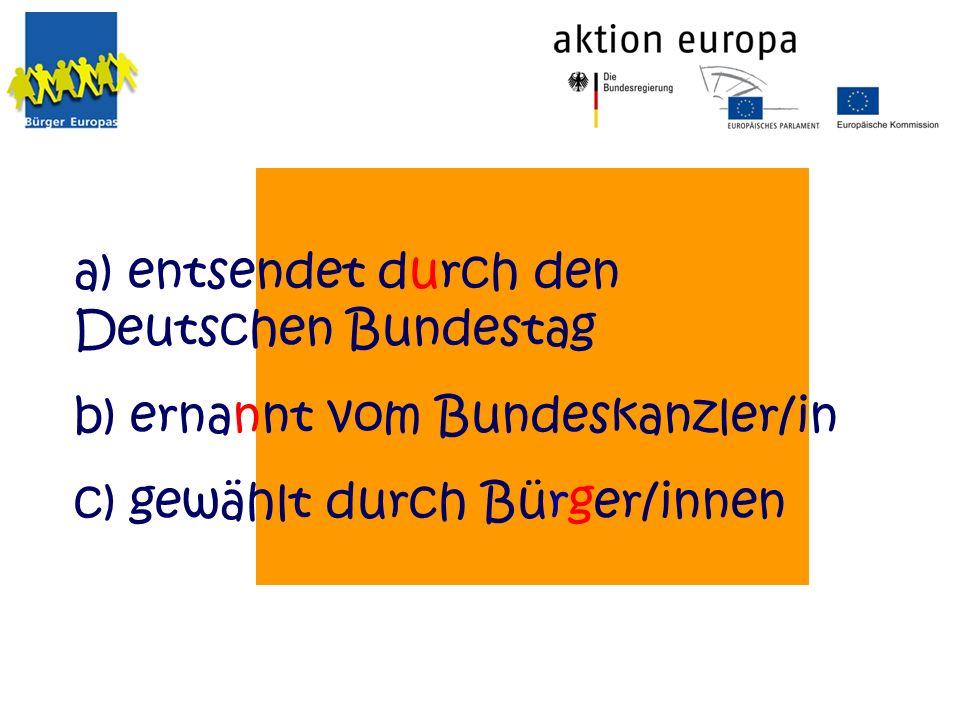 a) entsendet durch den Deutschen Bundestag b) ernannt vom Bundeskanzler/in c) gewählt durch Bürger/innen