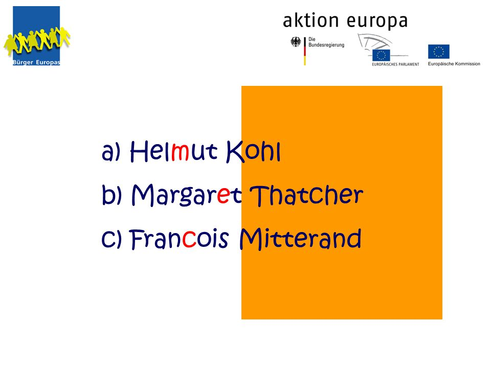 a) Helmut Kohl b) Margaret Thatcher c) Francois Mitterand