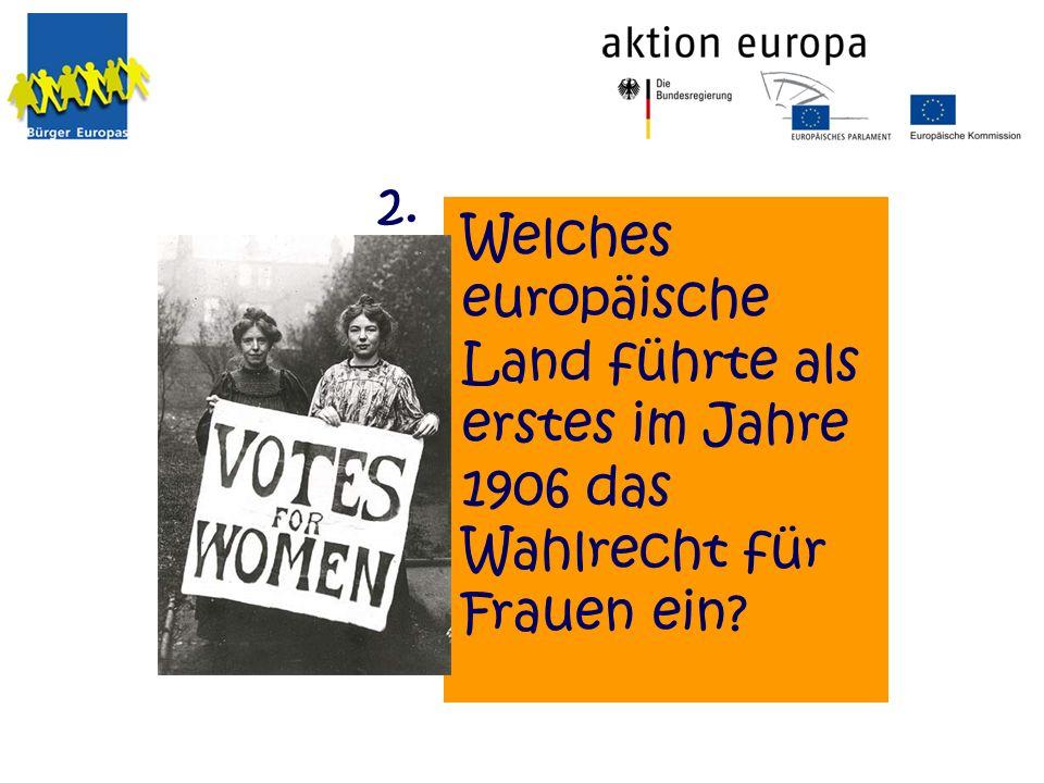 Welches europäische Land führte als erstes im Jahre 1906 das Wahlrecht für Frauen ein? 2.