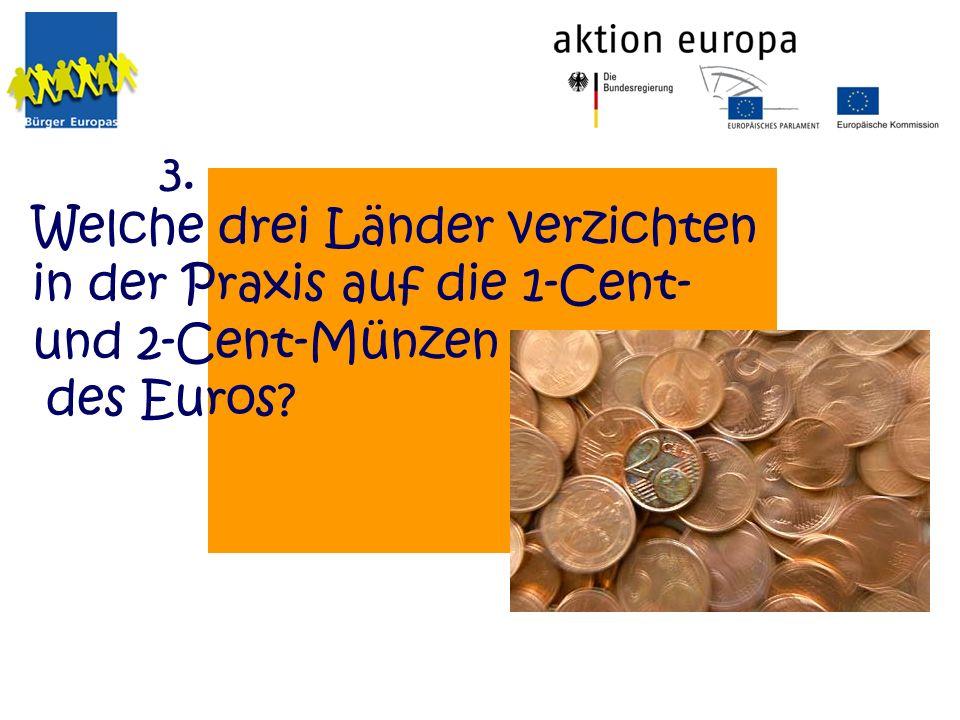Welche drei Länder verzichten in der Praxis auf die 1-Cent- und 2-Cent-Münzen des Euros? 3.