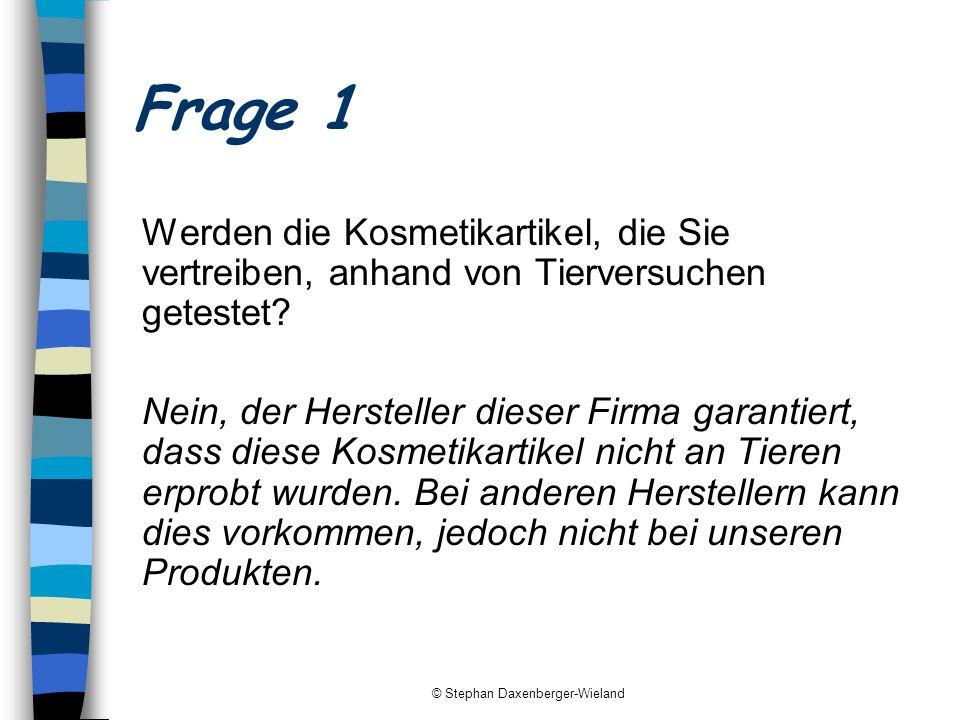 © Stephan Daxenberger-Wieland Frage 1 Werden die Kosmetikartikel, die Sie vertreiben, anhand von Tierversuchen getestet? Nein, der Hersteller dieser F