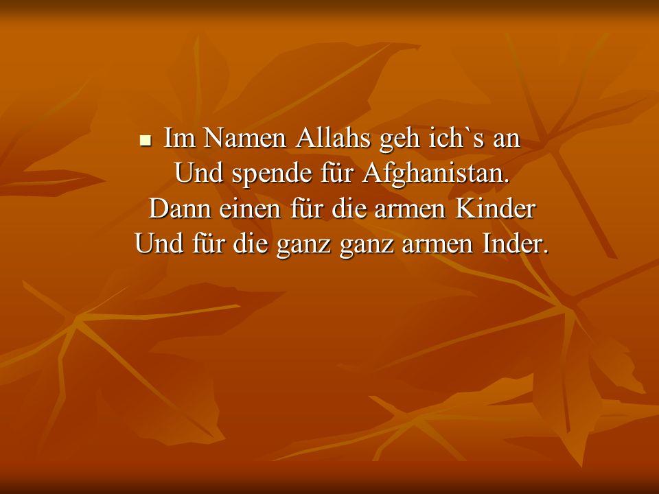 Im Namen Allahs geh ich`s an Und spende für Afghanistan. Dann einen für die armen Kinder Und für die ganz ganz armen Inder. Im Namen Allahs geh ich`s
