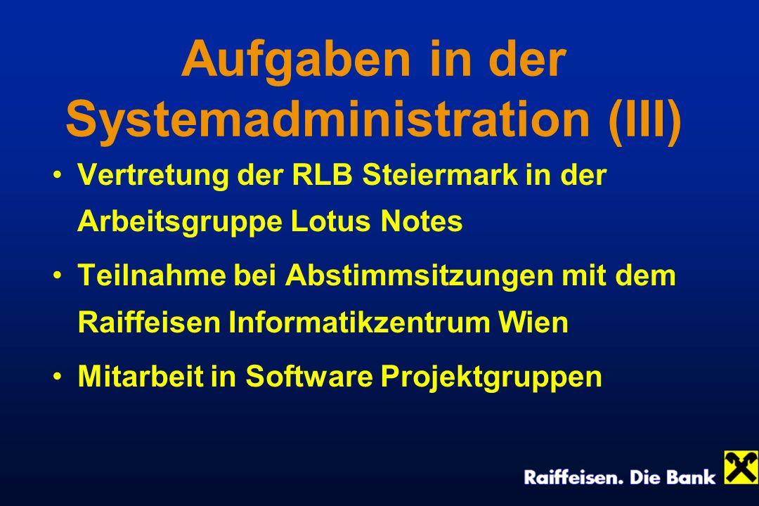 Aufgaben in der Systemadministration (III) Vertretung der RLB Steiermark in der Arbeitsgruppe Lotus Notes Teilnahme bei Abstimmsitzungen mit dem Raiff