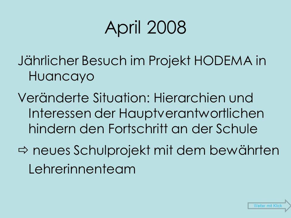 April 2008 Jährlicher Besuch im Projekt HODEMA in Huancayo Veränderte Situation: Hierarchien und Interessen der Hauptverantwortlichen hindern den Fortschritt an der Schule neues Schulprojekt mit dem bewährten Lehrerinnenteam Weiter mit Klick