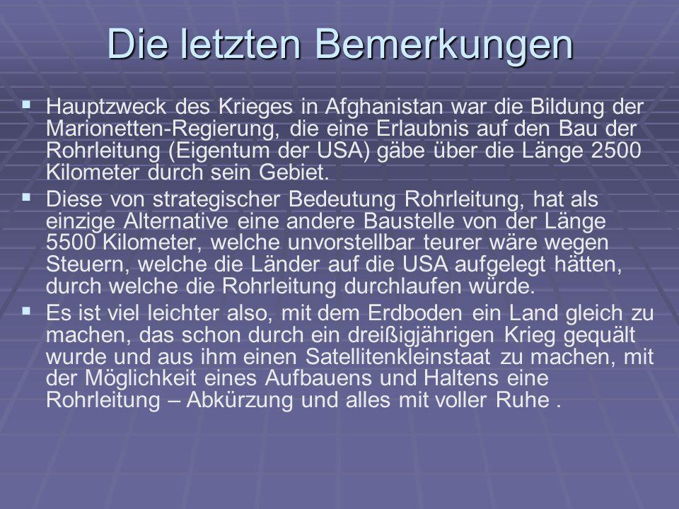 Die letzten Bemerkungen Hauptzweck des Krieges in Afghanistan war die Bildung der Marionetten-Regierung, die eine Erlaubnis auf den Bau der Rohrleitung (Eigentum der USA) gäbe über die Länge 2500 Kilometer durch sein Gebiet.