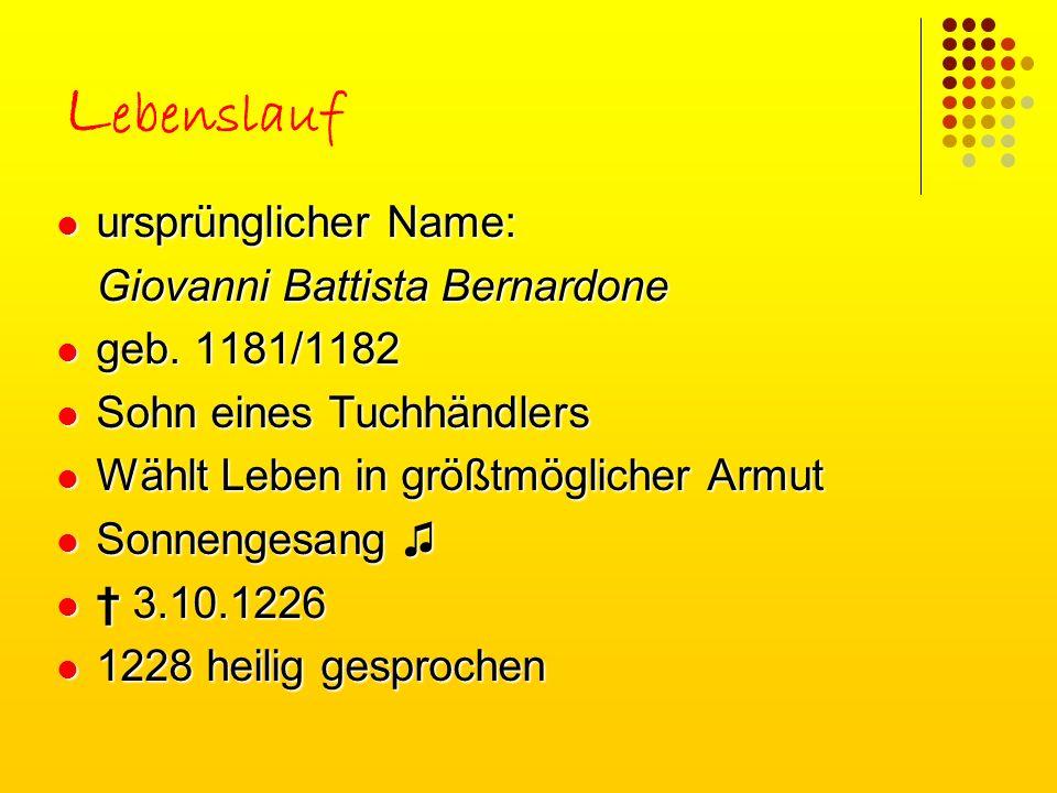 L ebenslauf ursprünglicher Name: Giovanni Battista Bernardone geb. 1181/1182 Sohn eines Tuchhändlers Wählt Leben in größtmöglicher Armut Sonnengesang