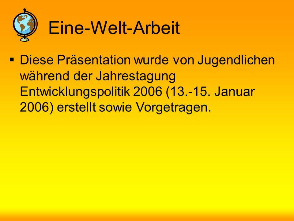 Eine-Welt-Arbeit Diese Präsentation wurde von Jugendlichen während der Jahrestagung Entwicklungspolitik 2006 (13.-15.