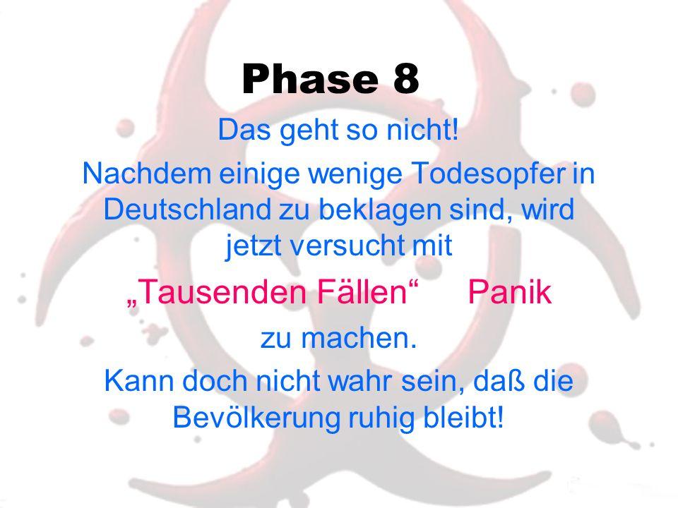 Phase 8 Das geht so nicht! Nachdem einige wenige Todesopfer in Deutschland zu beklagen sind, wird jetzt versucht mit Tausenden Fällen Panik zu machen.