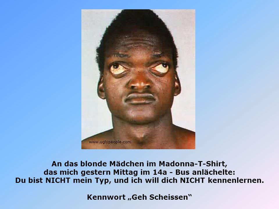 An das blonde Mädchen im Madonna-T-Shirt, das mich gestern Mittag im 14a - Bus anlächelte: Du bist NICHT mein Typ, und ich will dich NICHT kennenlerne