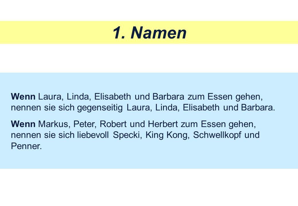 1. Namen Wenn Laura, Linda, Elisabeth und Barbara zum Essen gehen, nennen sie sich gegenseitig Laura, Linda, Elisabeth und Barbara. Wenn Markus, Peter