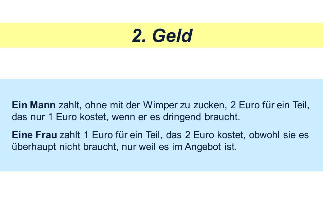 2. Geld Ein Mann zahlt, ohne mit der Wimper zu zucken, 2 Euro für ein Teil, das nur 1 Euro kostet, wenn er es dringend braucht. Eine Frau zahlt 1 Euro