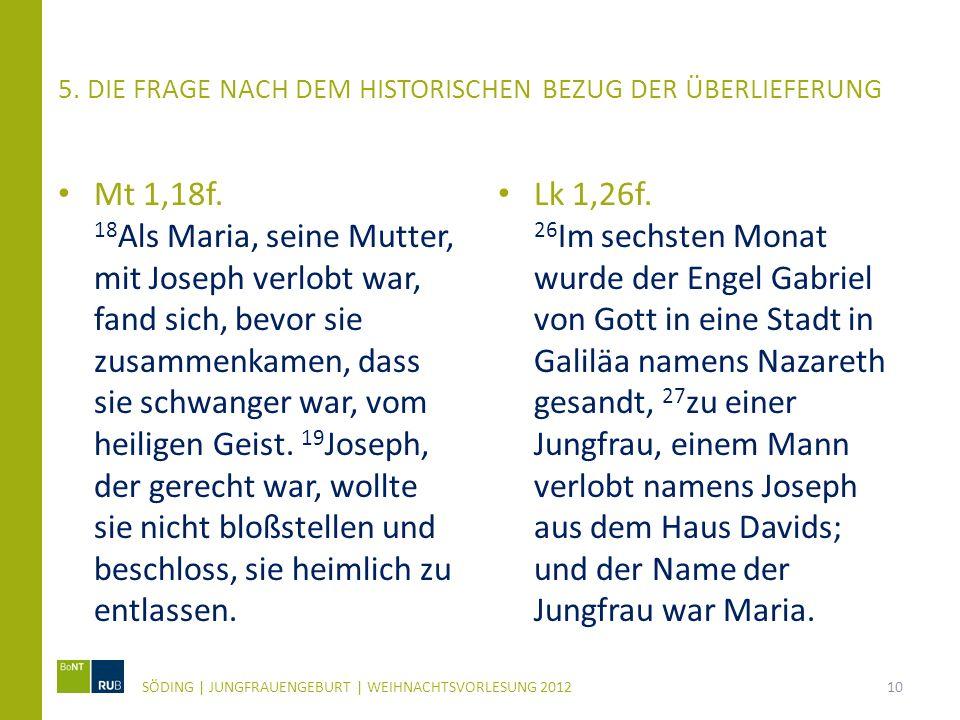 5. DIE FRAGE NACH DEM HISTORISCHEN BEZUG DER ÜBERLIEFERUNG Mt 1,18f. 18 Als Maria, seine Mutter, mit Joseph verlobt war, fand sich, bevor sie zusammen