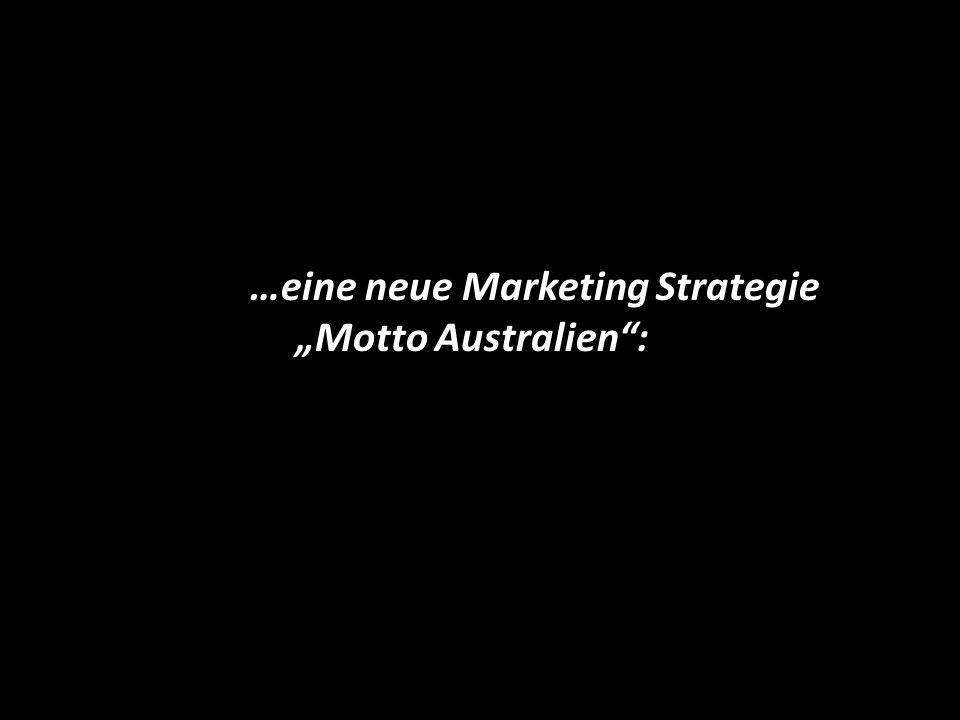 …eine neue Marketing Strategie Motto Australien: