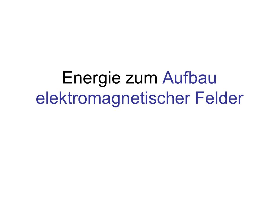 Inhalt Energie im elektrischen Feld Energie im magnetischen Feld