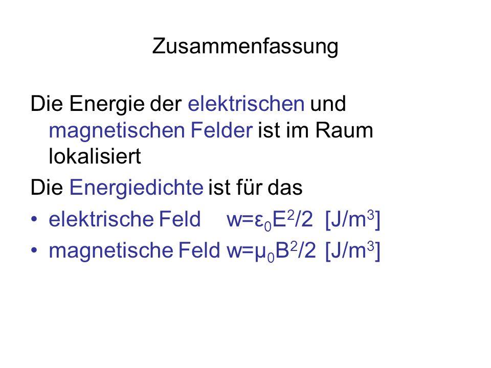 Zusammenfassung Die Energie der elektrischen und magnetischen Felder ist im Raum lokalisiert Die Energiedichte ist für das elektrische Feld w=ε 0 E 2