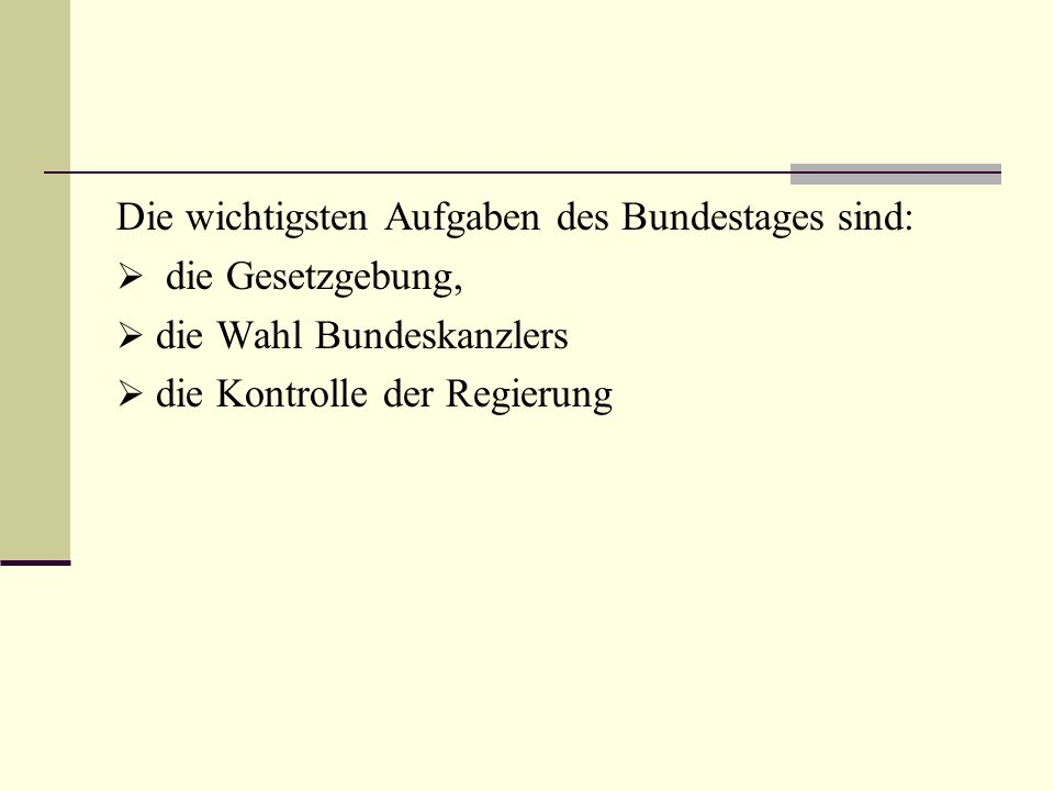 Die wichtigsten Aufgaben des Bundestages sind: die Gesetzgebung, die Wahl Bundeskanzlers die Kontrolle der Regierung