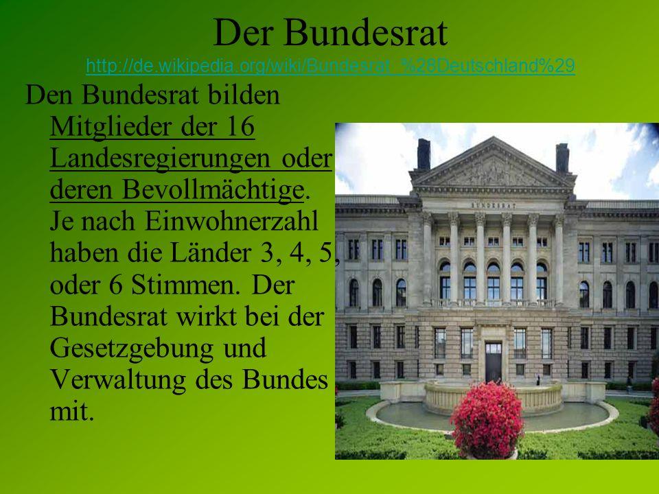 Der Bundesrat http://de.wikipedia.org/wiki/Bundesrat_%28Deutschland%29 Den Bundesrat bilden Mitglieder der 16 Landesregierungen oder deren Bevollmächt
