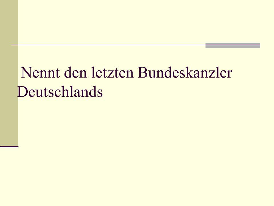Nennt den letzten Bundeskanzler Deutschlands