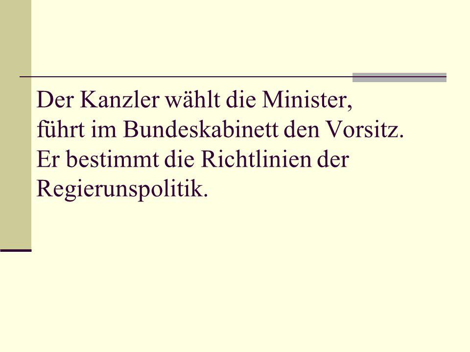Der Kanzler wählt die Minister, führt im Bundeskabinett den Vorsitz. Er bestimmt die Richtlinien der Regierunspolitik.