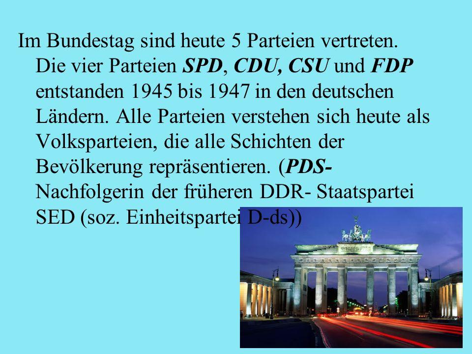 Im Bundestag sind heute 5 Parteien vertreten. Die vier Parteien SPD, CDU, CSU und FDP entstanden 1945 bis 1947 in den deutschen Ländern. Alle Parteien