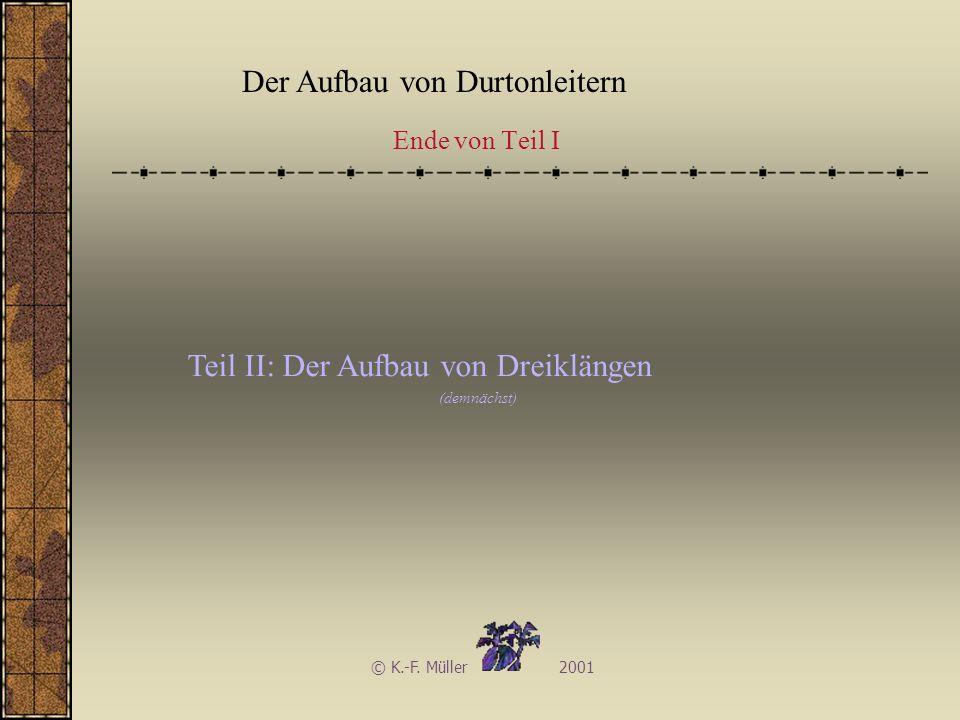 Der Aufbau von Durtonleitern © K.-F. Müller 2001 Teil II: Der Aufbau von Dreiklängen (demnächst) Ende von Teil I