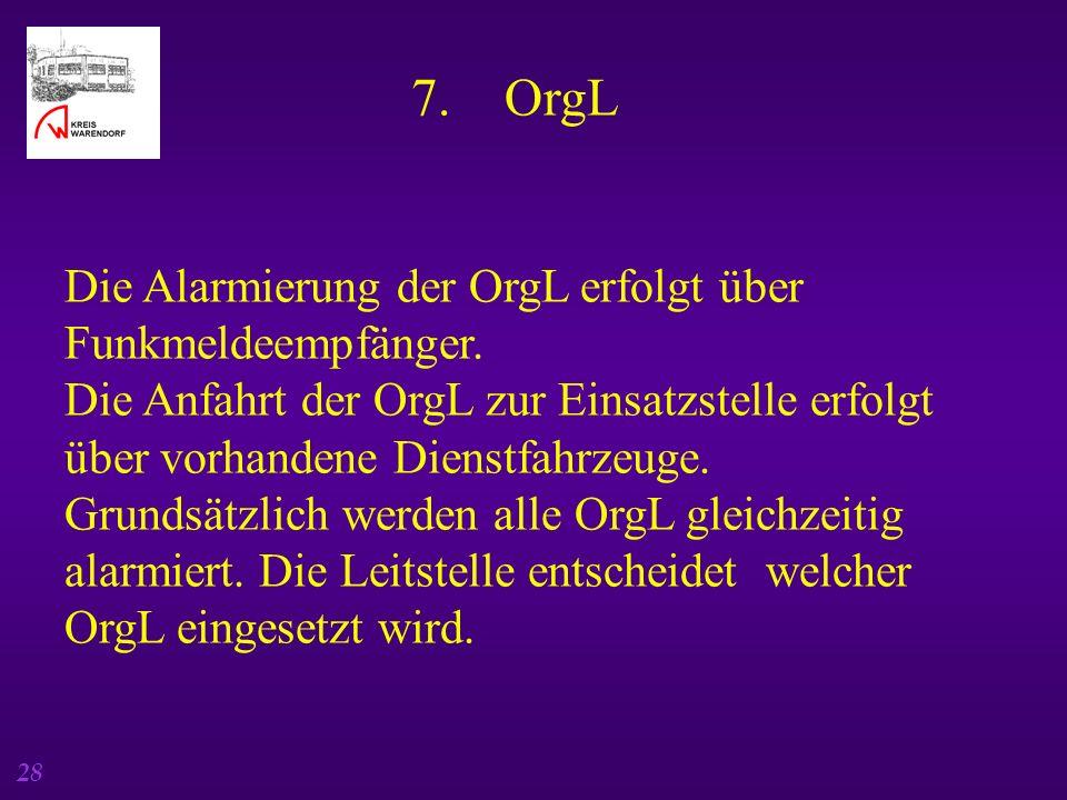 28 7. OrgL Die Alarmierung der OrgL erfolgt über Funkmeldeempfänger. Die Anfahrt der OrgL zur Einsatzstelle erfolgt über vorhandene Dienstfahrzeuge. G