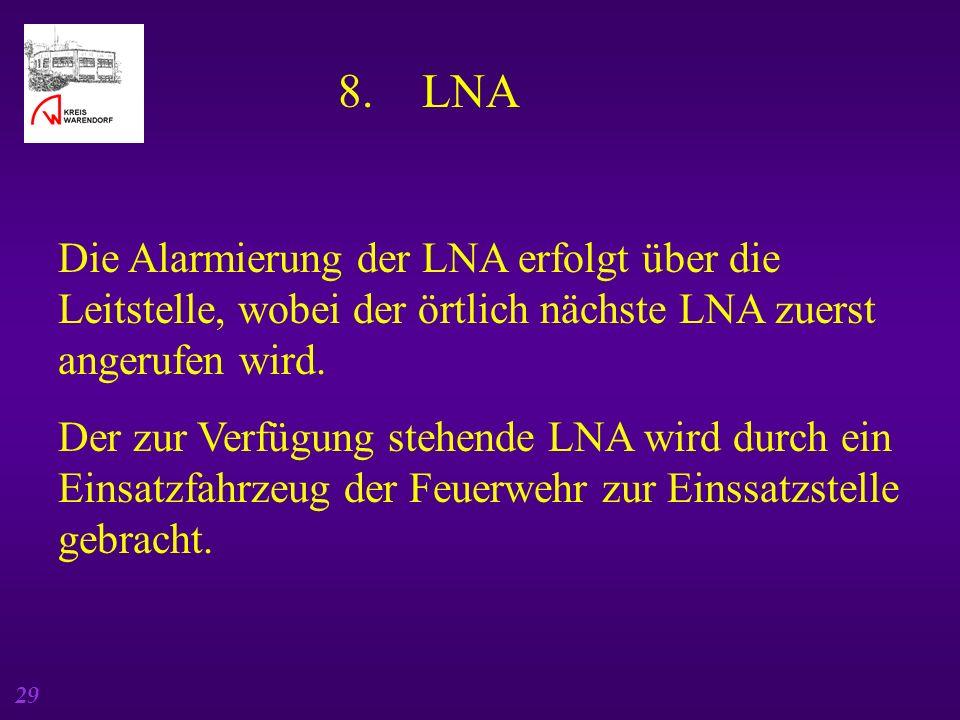 29 8. LNA Die Alarmierung der LNA erfolgt über die Leitstelle, wobei der örtlich nächste LNA zuerst angerufen wird. Der zur Verfügung stehende LNA wir