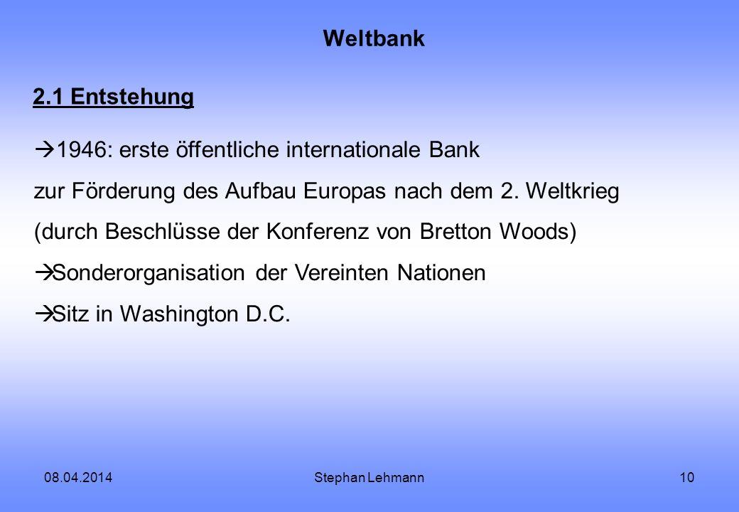 08.04.2014Stephan Lehmann10 Weltbank 2.1 Entstehung 1946: erste öffentliche internationale Bank zur Förderung des Aufbau Europas nach dem 2. Weltkrieg