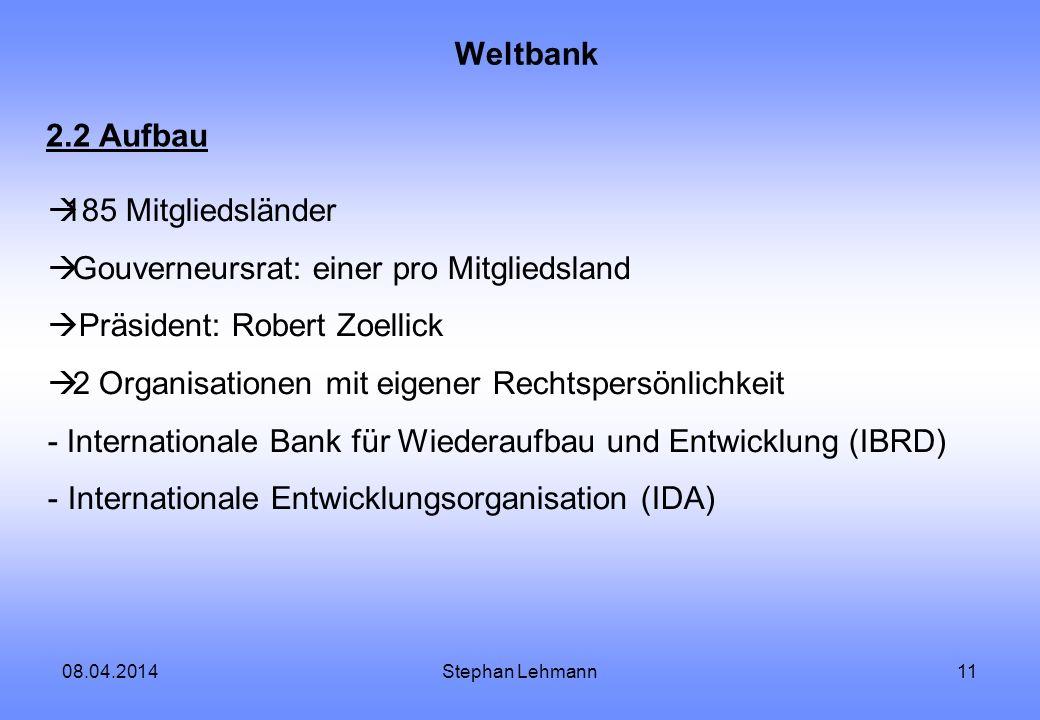 08.04.2014Stephan Lehmann11 Weltbank 2.2 Aufbau 185 Mitgliedsländer Gouverneursrat: einer pro Mitgliedsland Präsident: Robert Zoellick 2 Organisatione