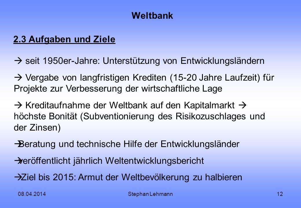 08.04.2014Stephan Lehmann12 Weltbank 2.3 Aufgaben und Ziele seit 1950er-Jahre: Unterstützung von Entwicklungsländern Vergabe von langfristigen Kredite