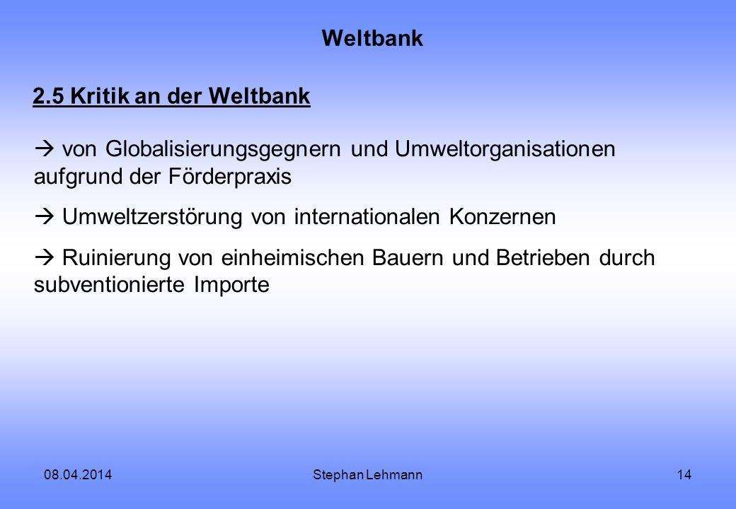 08.04.2014Stephan Lehmann14 Weltbank 2.5 Kritik an der Weltbank von Globalisierungsgegnern und Umweltorganisationen aufgrund der Förderpraxis Umweltze