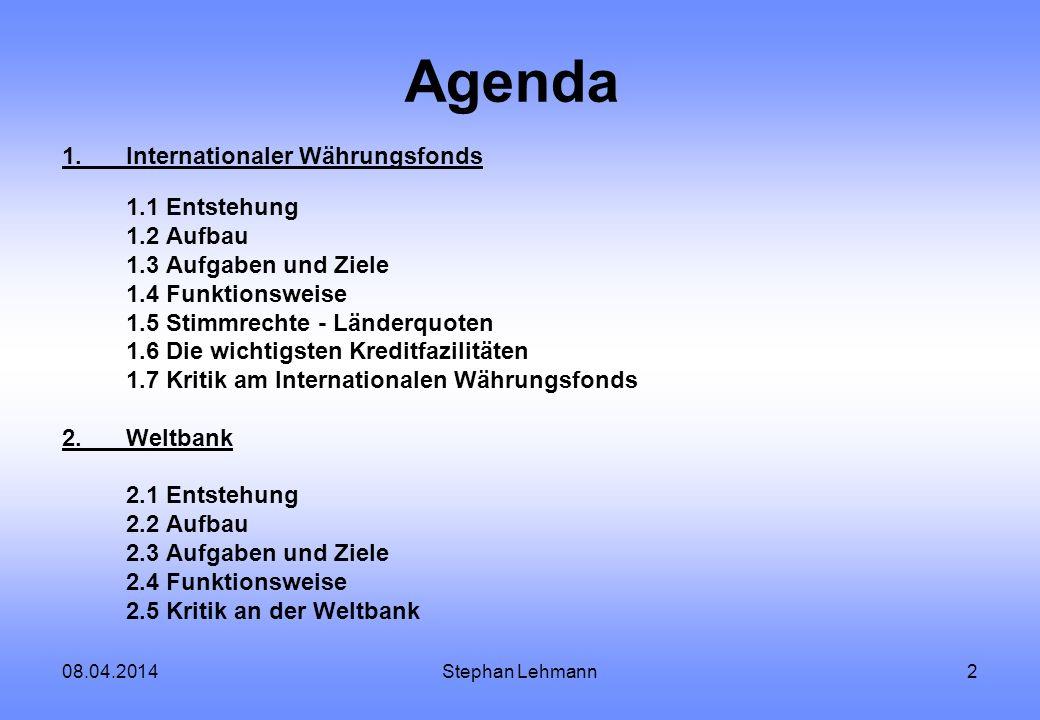 08.04.2014Stephan Lehmann2 Agenda 1.Internationaler Währungsfonds 1.1 Entstehung 1.2 Aufbau 1.3 Aufgaben und Ziele 1.4 Funktionsweise 1.5 Stimmrechte
