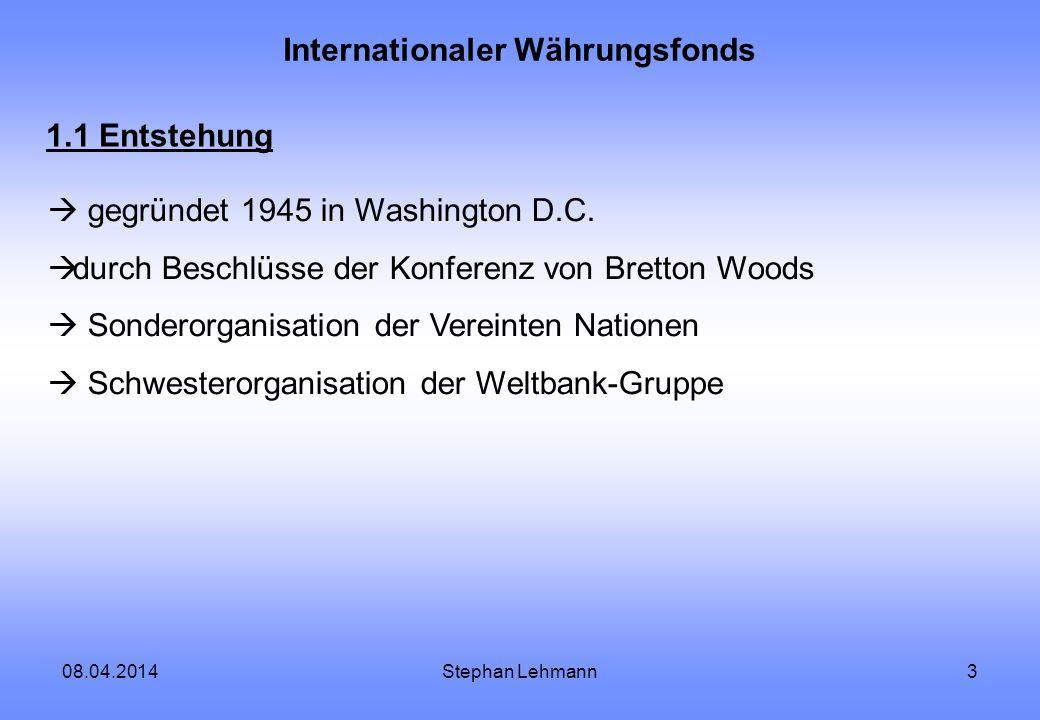 08.04.2014Stephan Lehmann3 Internationaler Währungsfonds 1.1 Entstehung gegründet 1945 in Washington D.C. durch Beschlüsse der Konferenz von Bretton W
