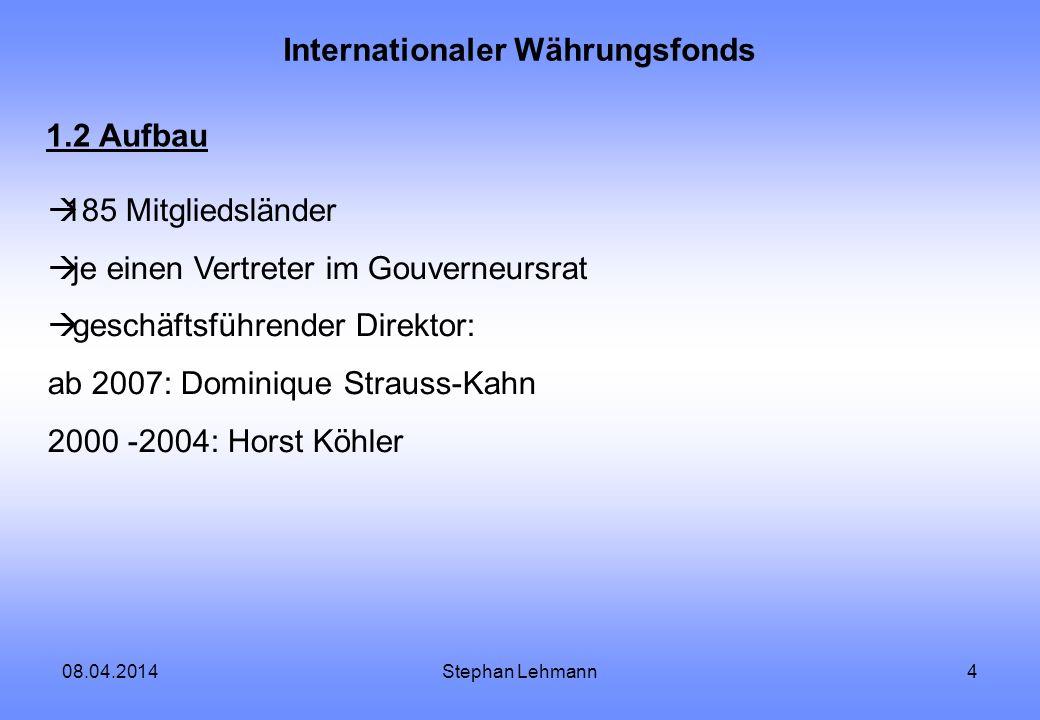 08.04.2014Stephan Lehmann4 Internationaler Währungsfonds 1.2 Aufbau 185 Mitgliedsländer je einen Vertreter im Gouverneursrat geschäftsführender Direkt