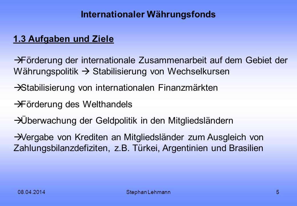 08.04.2014Stephan Lehmann6 Internationaler Währungsfonds 1.4 Funktionsweise jedes Mitgliedsland muss Zahlungen in den Fonds leisten Quotierung anhand des Bruttoinlandsprodukt, Leistungsbilanz und den jeweiligen Währungsreserven nach der Quote: Bestimmung der Stimmrechte, Ziehungsrechte (Kreditinanspruchnahme) Rechnungslegungseinheit: SZR (Sonderziehungsrechte) bis 1973: feste Wechselkurse (35 US-$ pro Unze Gold)