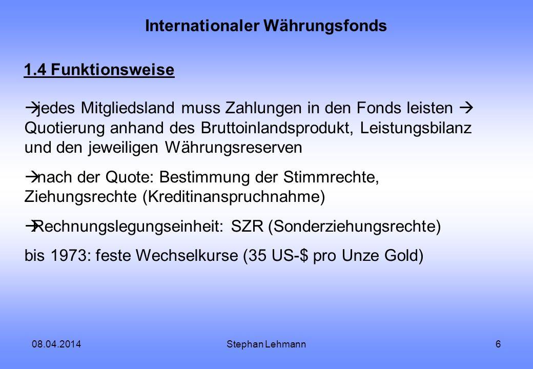 08.04.2014Stephan Lehmann6 Internationaler Währungsfonds 1.4 Funktionsweise jedes Mitgliedsland muss Zahlungen in den Fonds leisten Quotierung anhand