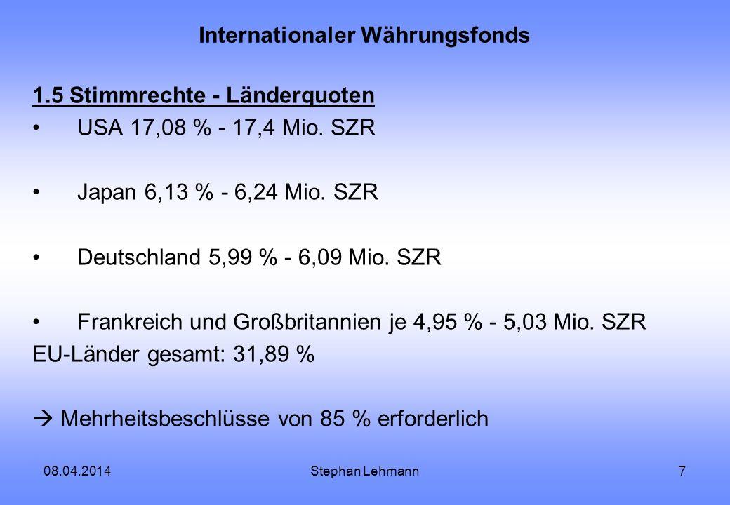 08.04.2014Stephan Lehmann8 Internationaler Währungsfonds 1.6 Die wichtigsten Kreditfazilitäten allgemeines Konto - Reversetranche und Kredittranchen zur Behebung von mittelfristigen sowie erheblichen Zahlungsproblemen - Fazilitäten Konto für Sonderverwendungen - für Strukturanpassungsprobleme