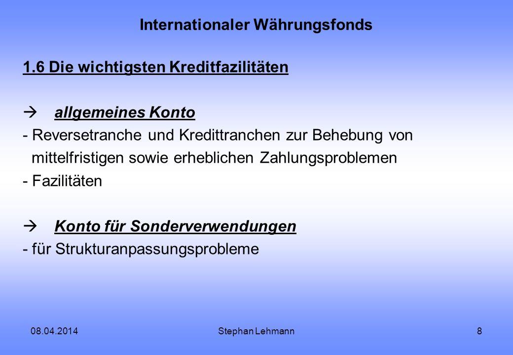 08.04.2014Stephan Lehmann8 Internationaler Währungsfonds 1.6 Die wichtigsten Kreditfazilitäten allgemeines Konto - Reversetranche und Kredittranchen z