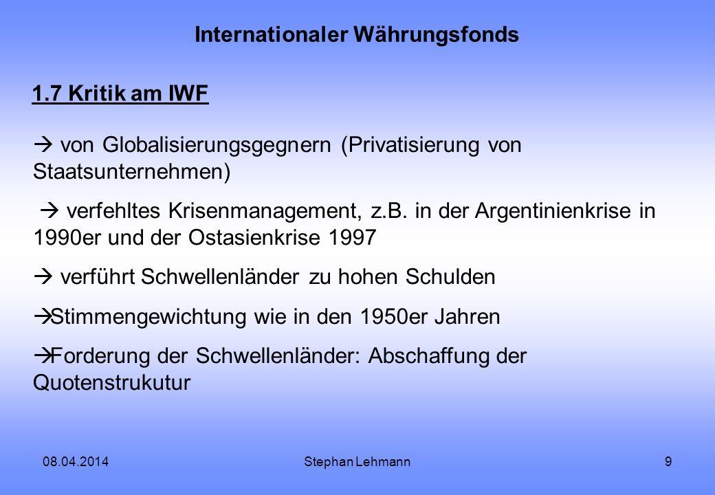08.04.2014Stephan Lehmann9 Internationaler Währungsfonds 1.7 Kritik am IWF von Globalisierungsgegnern (Privatisierung von Staatsunternehmen) verfehlte