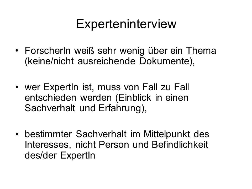Experteninterview ForscherIn weiß sehr wenig über ein Thema (keine/nicht ausreichende Dokumente), wer ExpertIn ist, muss von Fall zu Fall entschieden werden (Einblick in einen Sachverhalt und Erfahrung), bestimmter Sachverhalt im Mittelpunkt des Interesses, nicht Person und Befindlichkeit des/der ExpertIn